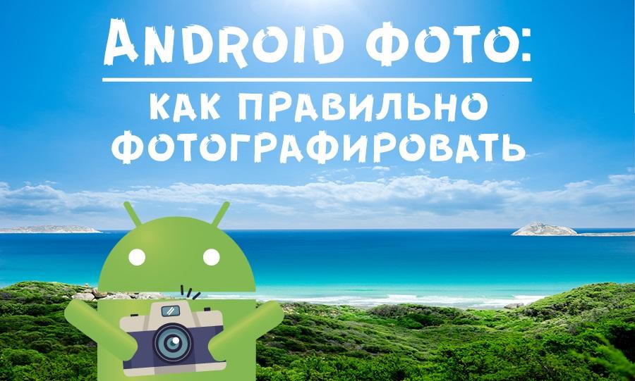 Android фото: как правильно фотографировать