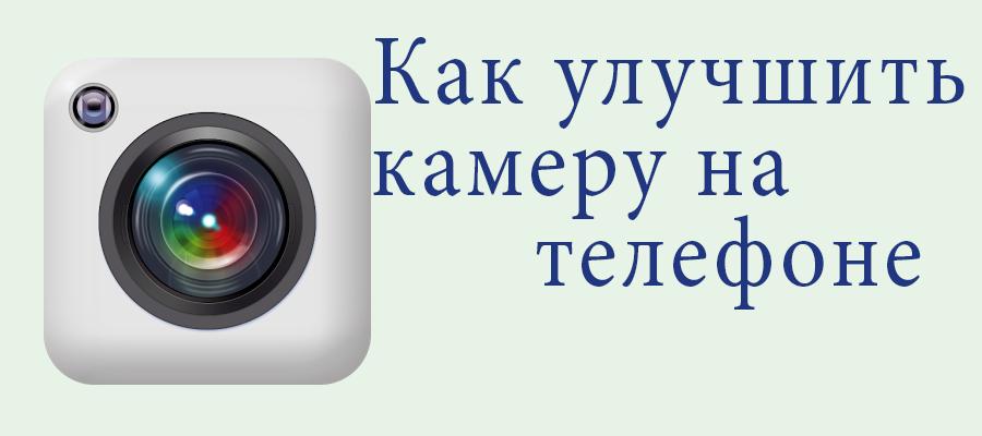 Как улучшить камеру на телефоне - простые советы